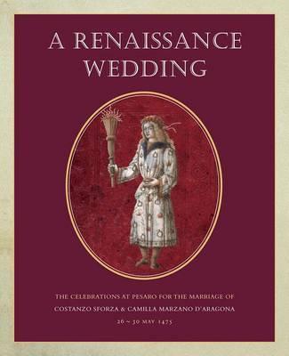 A Renaissance Wedding: The Celebrations at Pesaro for the Marriage of Costanzo Sforza & Camilla Marzano d'Aragona, 26-30 May 1475 (Hardback)