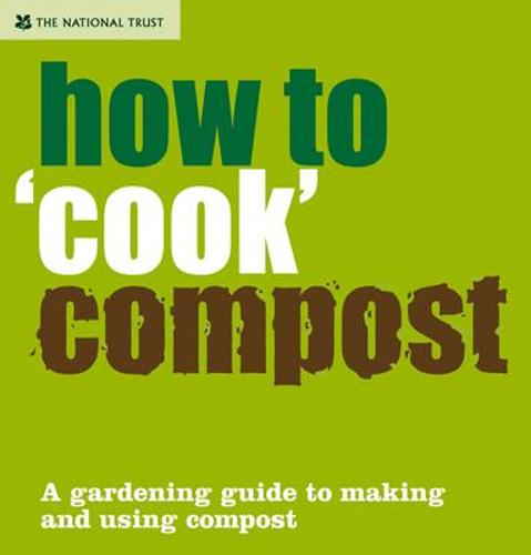 How to 'Cook' Compost: A Gardening Guide to Making and Using Compost - National Trust Home & Garden (Hardback)