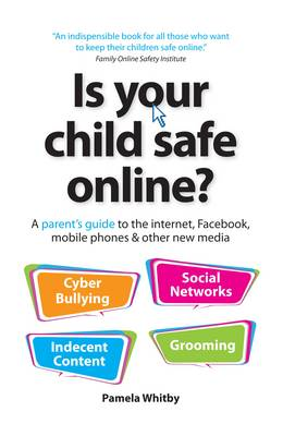 Is Your Child Safe Online?: A Parent's Guide to the Internet, Facebook, Mobile Phones & Other New Media (Paperback)