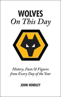 Wolverhampton Wanderers on This Day: Wolves History, Facts and Figures from Every Day of the Year (Hardback)