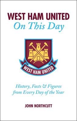 West Ham United FC on This Day: Hammers History, Trivia, Facts and Stats from Every Day of the Year (Hardback)