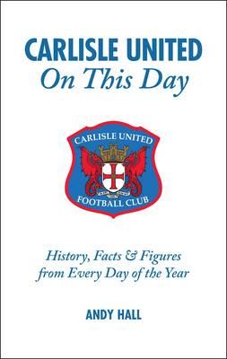Carlisle United on This Day: History, Facts and Figures from Every Day of the Year (Hardback)