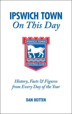 Ipswich Town on This Day: History, Facts and Figures from Every Day of the Year (Hardback)