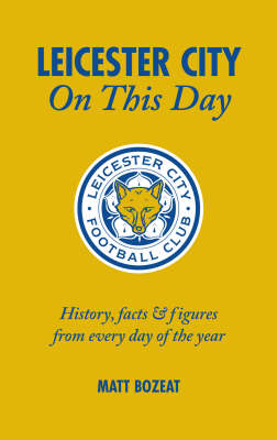 Leicester City on This Day: History, Facts and Figures from Every Day of the Year (Hardback)