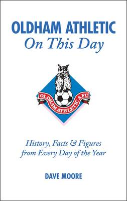 Oldham Athletic on This Day: History, Facts and Figures from Every Day of the Year (Hardback)