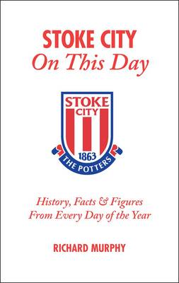Stoke City on This Day: History, Facts and Figures from Every Day of the Year (Hardback)