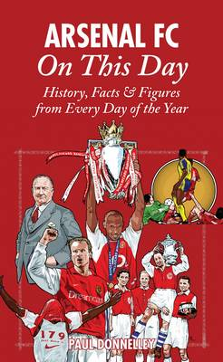 Arsenal on This Day: History, Facts and Figures from Every Day of the Year (Hardback)