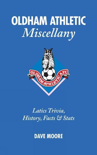 Oldham Athletic Miscellany: Latics Trivia, History, Facts and Stats (Hardback)