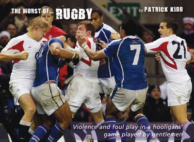 The Worst of Rugby: Violence and Foul Play in a Hooligans' Game Played by Gentlemen (Hardback)