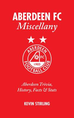 Aberdeen FC Miscellany: Aberdeen Trivia, History, Facts and Stats (Hardback)