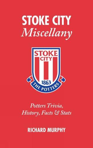 Stoke City Miscellany: Potters Trivia, History, Facts and Stats (Hardback)