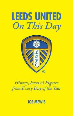 Leeds United on This Day: History, Facts & Figures from Every Day of the Year (Hardback)