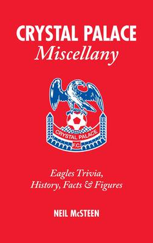 Crystal Palace Miscellany: Eagles Trivia, History, Facts and Stats (Hardback)
