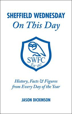 Sheffield Wednesday on This Day: History, Facts and Figures from Every Day of the Year (Hardback)