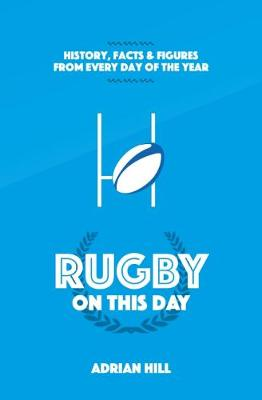 Rugby On This Day: History, Facts and Figures from Every Day of the Year (Hardback)