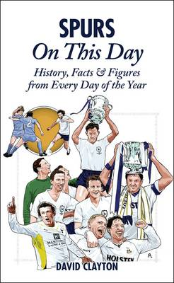 Spurs On This Day: Tottenham Hotspur History, Facts & Figures from Every Day of the Year (Hardback)