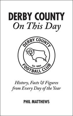 Derby County On This Day: History, Facts & Figures from Every Day of the Year (Hardback)