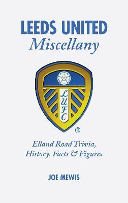 Leeds United Miscellany: United Trivia, History, Facts and Stats (Hardback)
