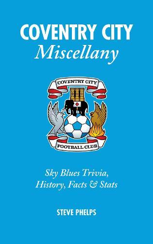 Coventry City Miscellany: Sky Blues Trivia, History, Facts and Stats (Hardback)