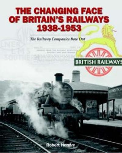 The Changing Face of Britain's Railways 1938-1953: The Railway Companies Bow Out (Hardback)