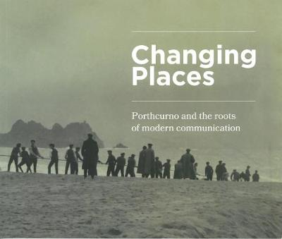 Changing Places: Porthcurno and the Roots of Modern Communication (Paperback)