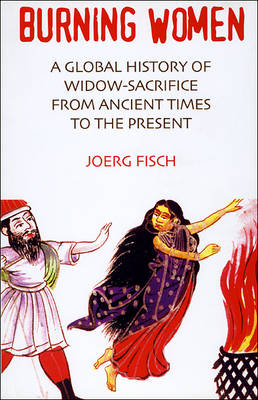 Burning Women: A Global History of Widow-sacrifice from Ancient Times to the Present (Paperback)