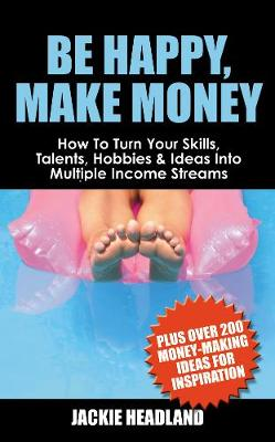 Be Happy, Make Money: How To Turn Your Skills, Talents, Hobbies & Ideas Into Multiple Income Streams (Paperback)