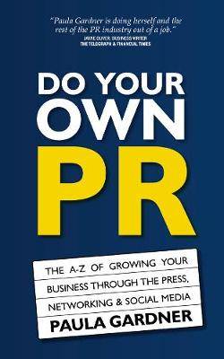 Do Your Own PR: The A-Z of Growing Your Business Through The Press, Networking & Social Media (Paperback)
