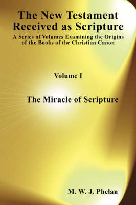The New Testament Received as Acripture: Miracle of Scripture v. 1: A Series of Volumes Examining the Origins of the Books of the Christian Canon (Paperback)