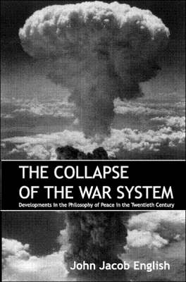 The Collapse of the War System: Developments in the Philosophy of Peace in the Twentieth Century (Paperback)