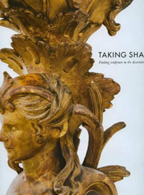 Taking Shape: Finding Sculpture in the Decorative Arts (Hardback)