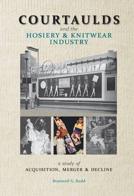 Courtaulds and the Hosiery and Knitwear Industry: A Study of Acquisition, Merger and Decline (Paperback)