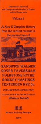 Delineations Historical and Topographical of the Isle of Thanet and the Cinque Ports: v. 2: A New and Complete History from the Earliest Records to the Present Time of Sandwich, Walmer, Dover, Faversham, Folkstone, Hythe, Romney, Hastings and Tenterden. 1817 (Paperback)