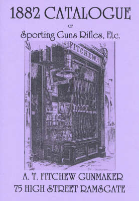 1882 Catalogue of Sporting Guns Rifles, Etc.: A T. Fitchew Gunmaker, 75 High Street Ramsgate (Paperback)