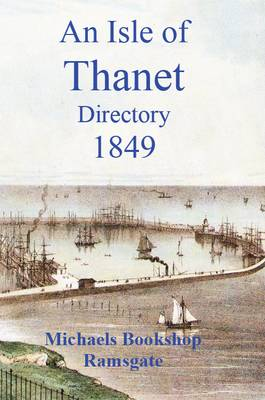 Isle of Thanet Directory: Giving a Complete Alphabetical List of All the Principal Inhabitants in the Towns 1849 (Paperback)