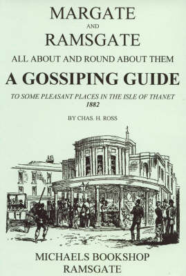 Margate and Ramsgate All About and Round About Them: A Gossiping Guide to Some Pleasant Places in the Isle of Thanet (Paperback)