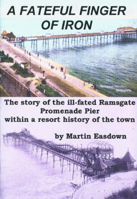 A Fateful Finger of Iron: The Story of the Ill-fated Ramsgate Promenade Pier within a Resort History of the Town (Paperback)