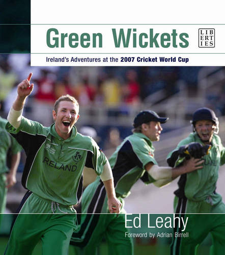 Green Wickets: Ireland's Adventures at the 2007 Cricket World Cup (Hardback)
