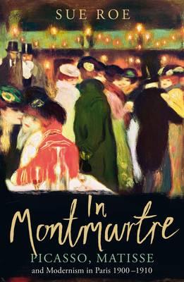 In Montmartre: Picasso, Matisse and Modernism in Paris, 1900-1910 (Hardback)