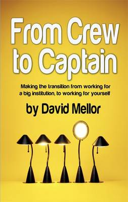 From Crew to Captain: 1: Making the Transition from Working for a Big Institution, to Working for Yourself (Paperback)
