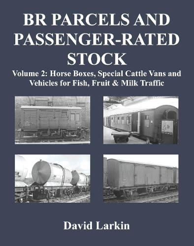 BR Parcels and Passenger-Rated Stock: Vol 2: Horse Boxes, Special Cattle Vans & Vehicles for Fish, Fruit and Milk Traffic (Paperback)