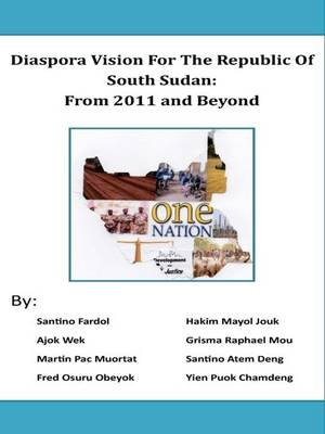 Diaspora Vision for the Republic of South Sudan: from 2011 and Beyond (Paperback)