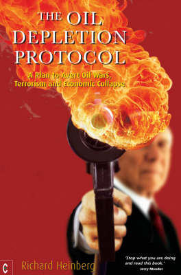 The Oil Depletion Protocol: A Plan to Avert Oil Wars, Terrorism and Economic Collapse (Paperback)