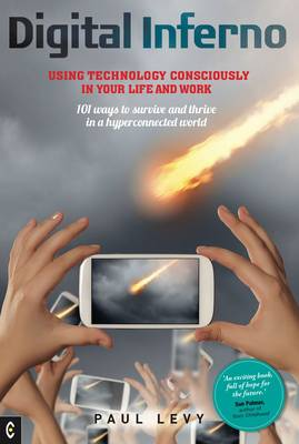 Digital Inferno: Using Technology Consciously in Your Life and Work, 101 Ways to Survive and Thrive in a Hyperconnected World (Paperback)