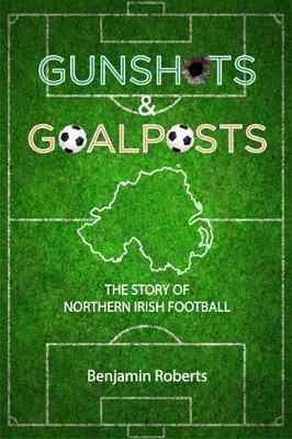Gunshots & Goalposts: The Story of Northern Irish Football (Paperback)
