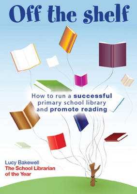 Off the Shelf: How to Run a Successful Primary School Library and Promote Reading