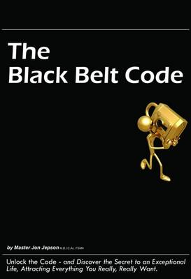 The Black Belt Code: Unlock the Code - and Discover the Secret to an Exceptional Life, Attracting Everything You Really, Really Want (Paperback)