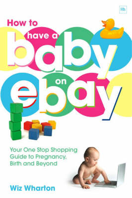 How to Have a Baby on Ebay: Your One Stop Shopping Guide to Pregnancy, Birth and Beyond (Paperback)