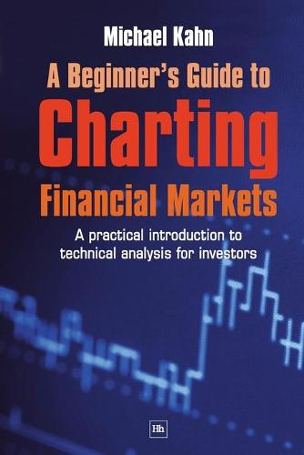 A Beginner's Guide to Charting Financial Markets: A practical introduction to technical analysis for investors (Paperback)