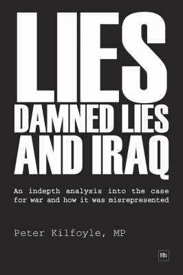 Lies, Damned Lies and Iraq: An Indepth Analysis into the Case for War and How it Was Misrepresented (Hardback)